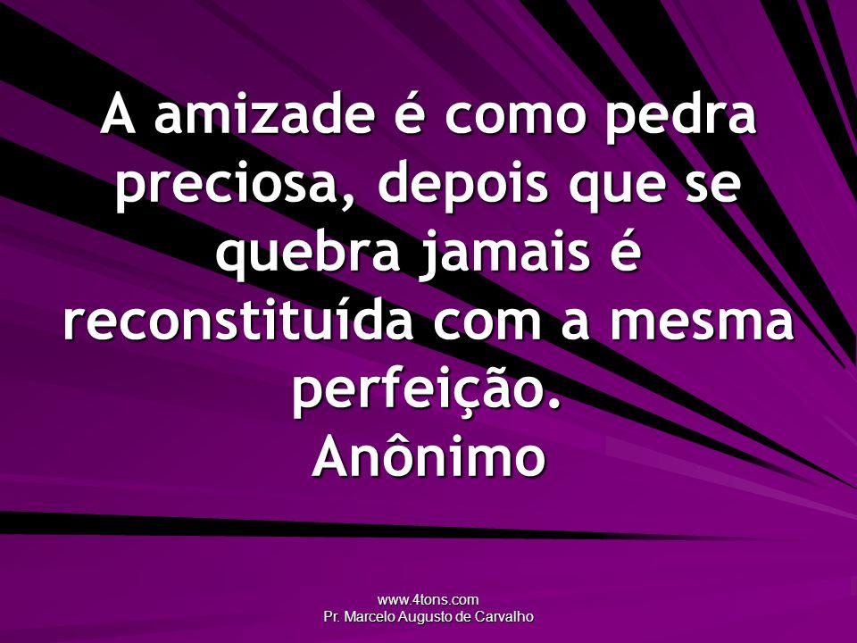 www.4tons.com Pr. Marcelo Augusto de Carvalho A amizade é como pedra preciosa, depois que se quebra jamais é reconstituída com a mesma perfeição. Anôn