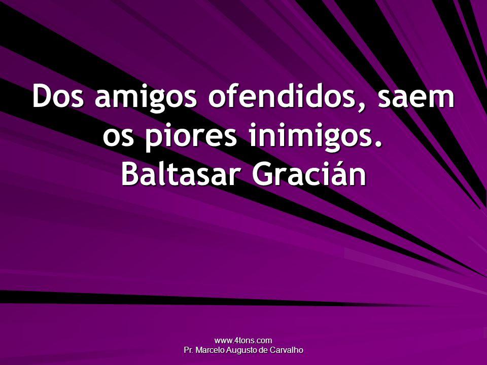 www.4tons.com Pr.Marcelo Augusto de Carvalho Dos amigos ofendidos, saem os piores inimigos.