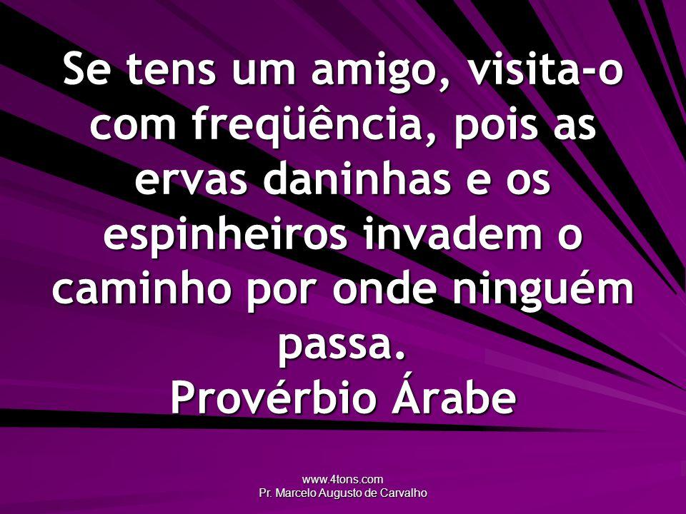 www.4tons.com Pr. Marcelo Augusto de Carvalho Se tens um amigo, visita-o com freqüência, pois as ervas daninhas e os espinheiros invadem o caminho por