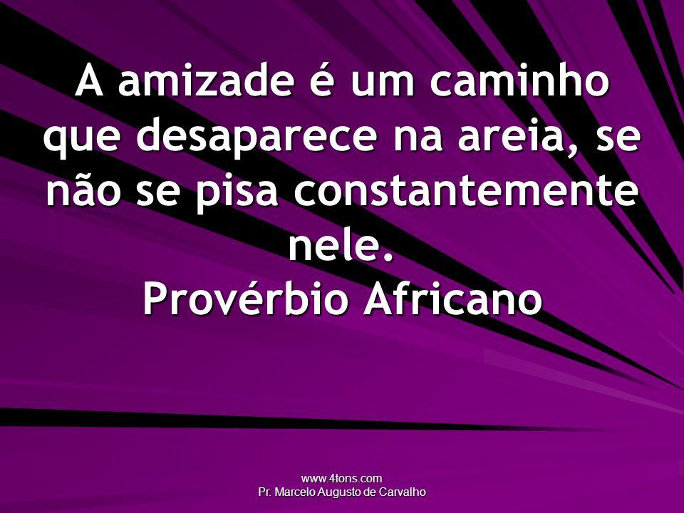 www.4tons.com Pr. Marcelo Augusto de Carvalho A amizade é um caminho que desaparece na areia, se não se pisa constantemente nele. Provérbio Africano