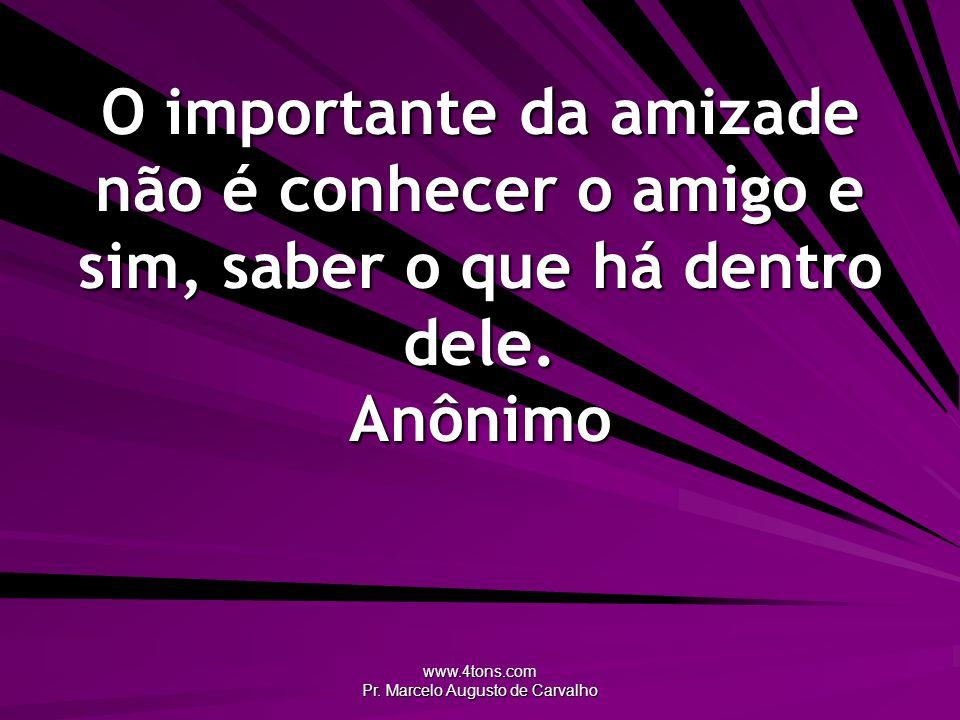 www.4tons.com Pr. Marcelo Augusto de Carvalho O importante da amizade não é conhecer o amigo e sim, saber o que há dentro dele. Anônimo