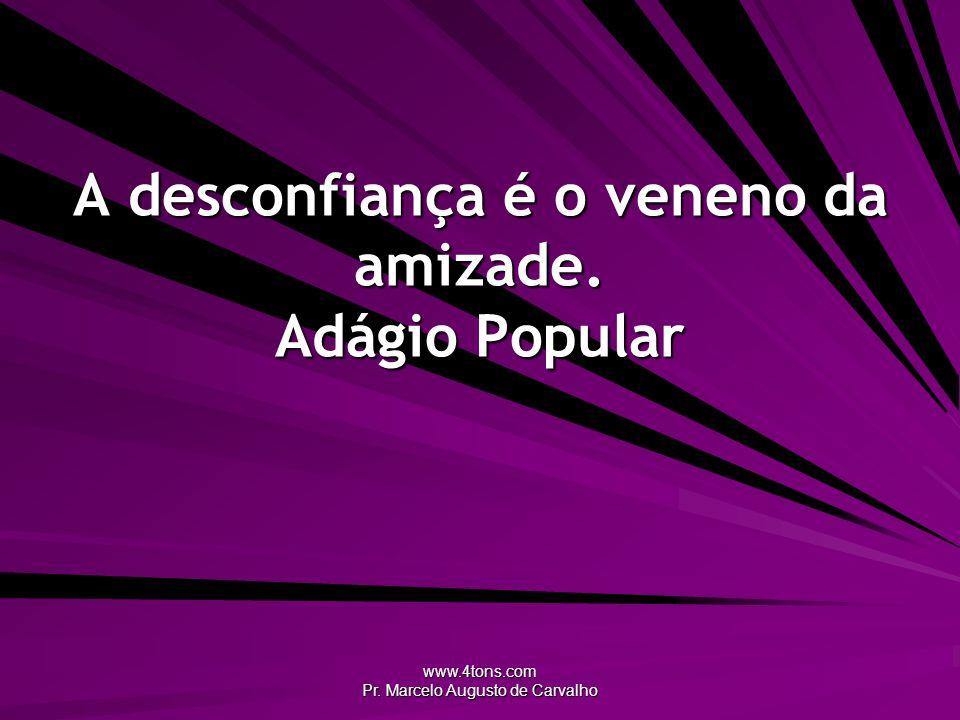 www.4tons.com Pr. Marcelo Augusto de Carvalho A desconfiança é o veneno da amizade. Adágio Popular