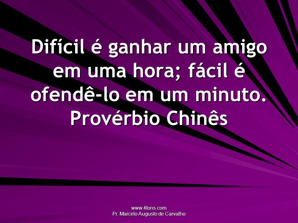 www.4tons.com Pr. Marcelo Augusto de Carvalho Difícil é ganhar um amigo em uma hora; fácil é ofendê-lo em um minuto. Provérbio Chinês