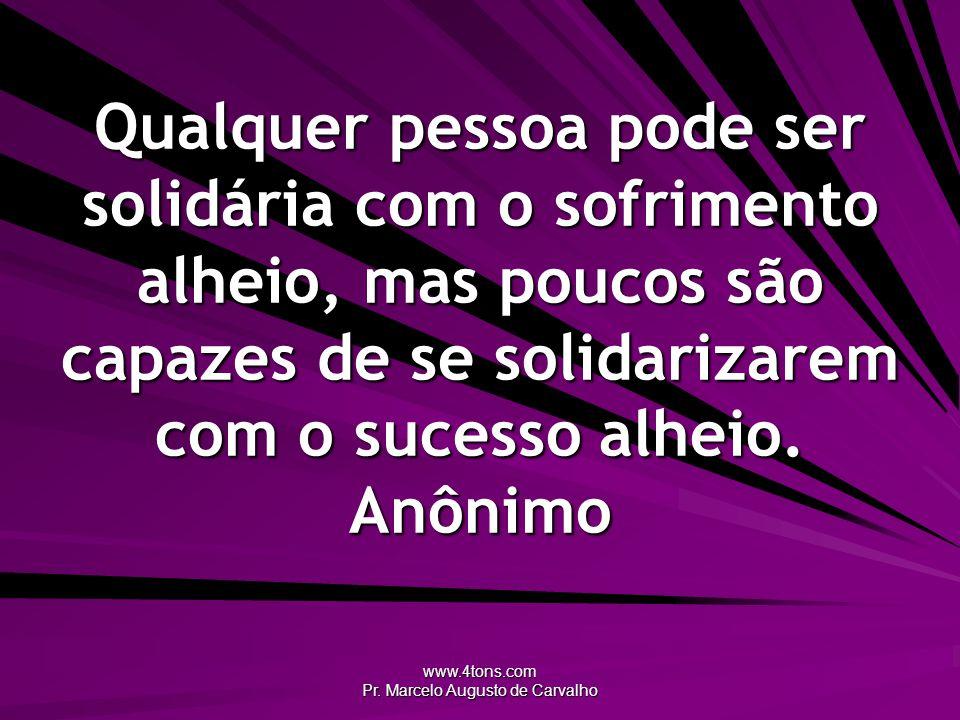 www.4tons.com Pr. Marcelo Augusto de Carvalho Qualquer pessoa pode ser solidária com o sofrimento alheio, mas poucos são capazes de se solidarizarem c