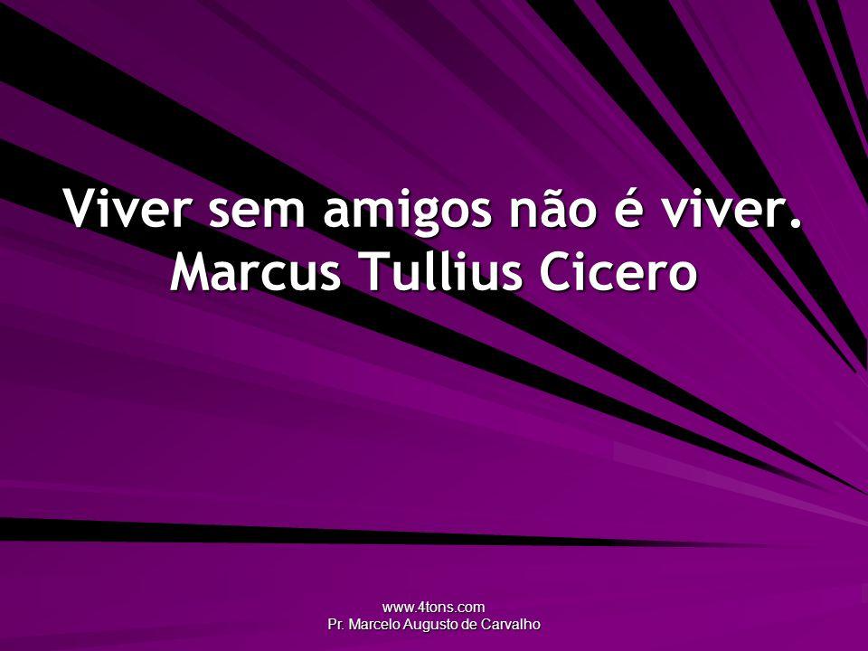 www.4tons.com Pr. Marcelo Augusto de Carvalho Viver sem amigos não é viver. Marcus Tullius Cicero