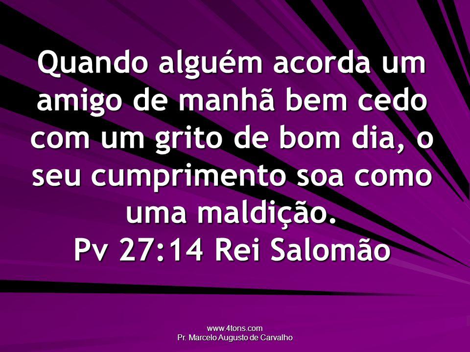 www.4tons.com Pr. Marcelo Augusto de Carvalho Quando alguém acorda um amigo de manhã bem cedo com um grito de bom dia, o seu cumprimento soa como uma