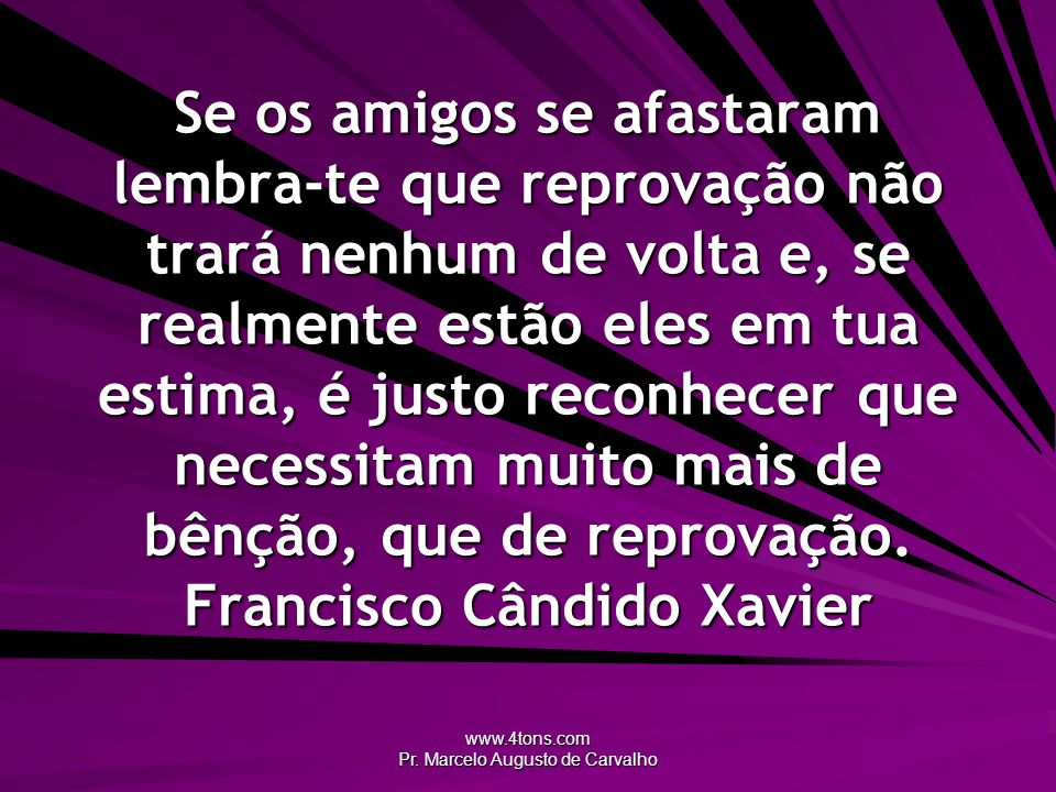 www.4tons.com Pr. Marcelo Augusto de Carvalho Se os amigos se afastaram lembra-te que reprovação não trará nenhum de volta e, se realmente estão eles