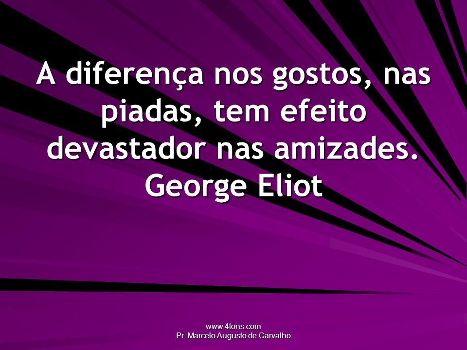 www.4tons.com Pr. Marcelo Augusto de Carvalho A diferença nos gostos, nas piadas, tem efeito devastador nas amizades. George Eliot