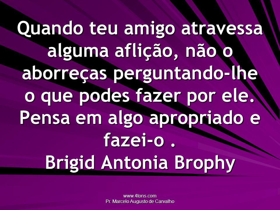 www.4tons.com Pr. Marcelo Augusto de Carvalho Quando teu amigo atravessa alguma aflição, não o aborreças perguntando-lhe o que podes fazer por ele. Pe