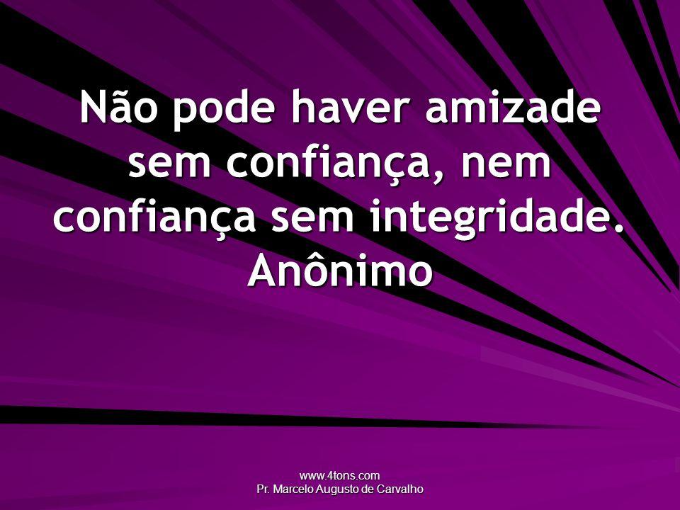 www.4tons.com Pr. Marcelo Augusto de Carvalho Não pode haver amizade sem confiança, nem confiança sem integridade. Anônimo