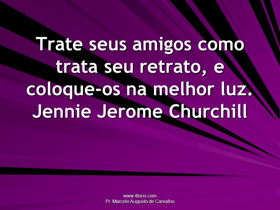 www.4tons.com Pr. Marcelo Augusto de Carvalho Trate seus amigos como trata seu retrato, e coloque-os na melhor luz. Jennie Jerome Churchill