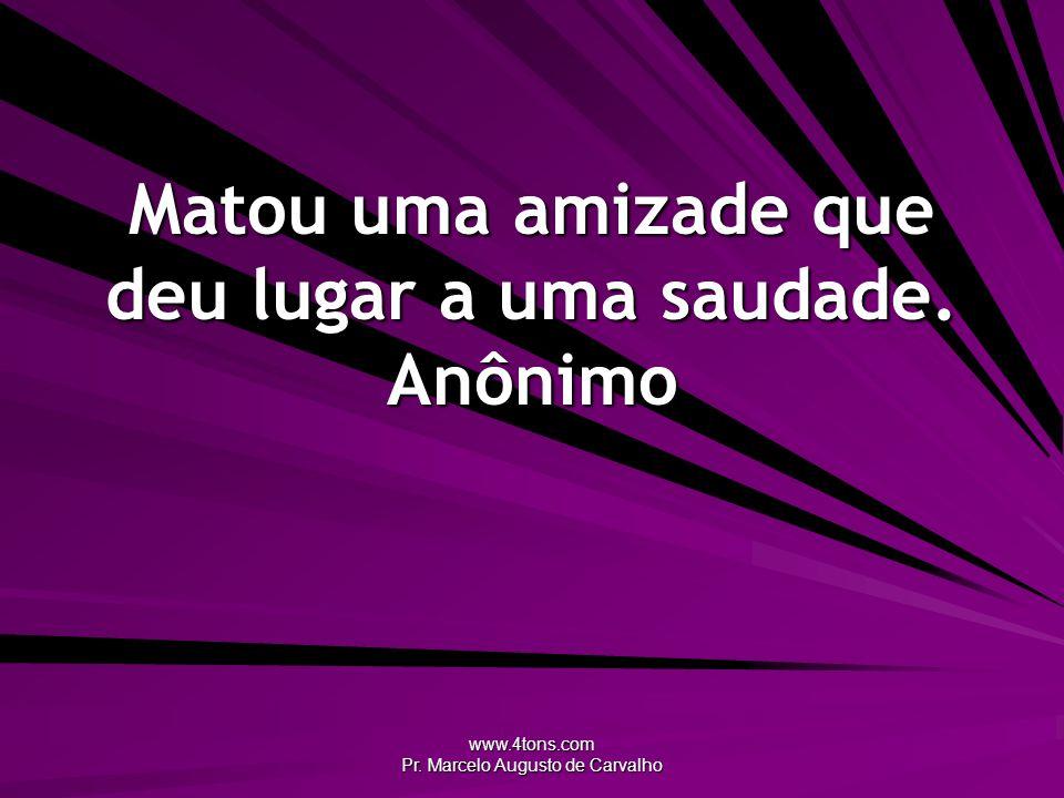 www.4tons.com Pr.Marcelo Augusto de Carvalho Matou uma amizade que deu lugar a uma saudade.
