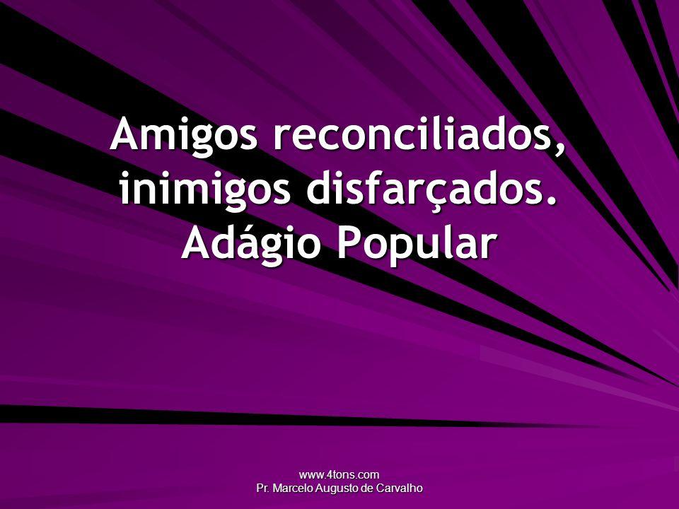 www.4tons.com Pr. Marcelo Augusto de Carvalho Amigos reconciliados, inimigos disfarçados. Adágio Popular