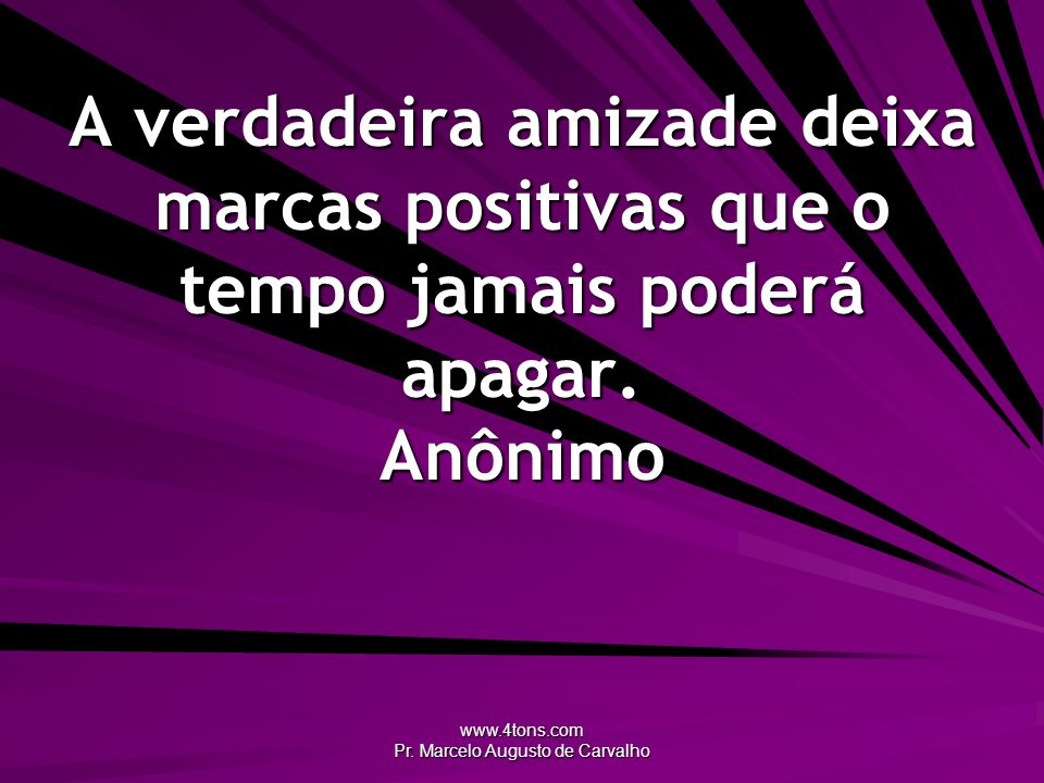 www.4tons.com Pr. Marcelo Augusto de Carvalho A verdadeira amizade deixa marcas positivas que o tempo jamais poderá apagar. Anônimo