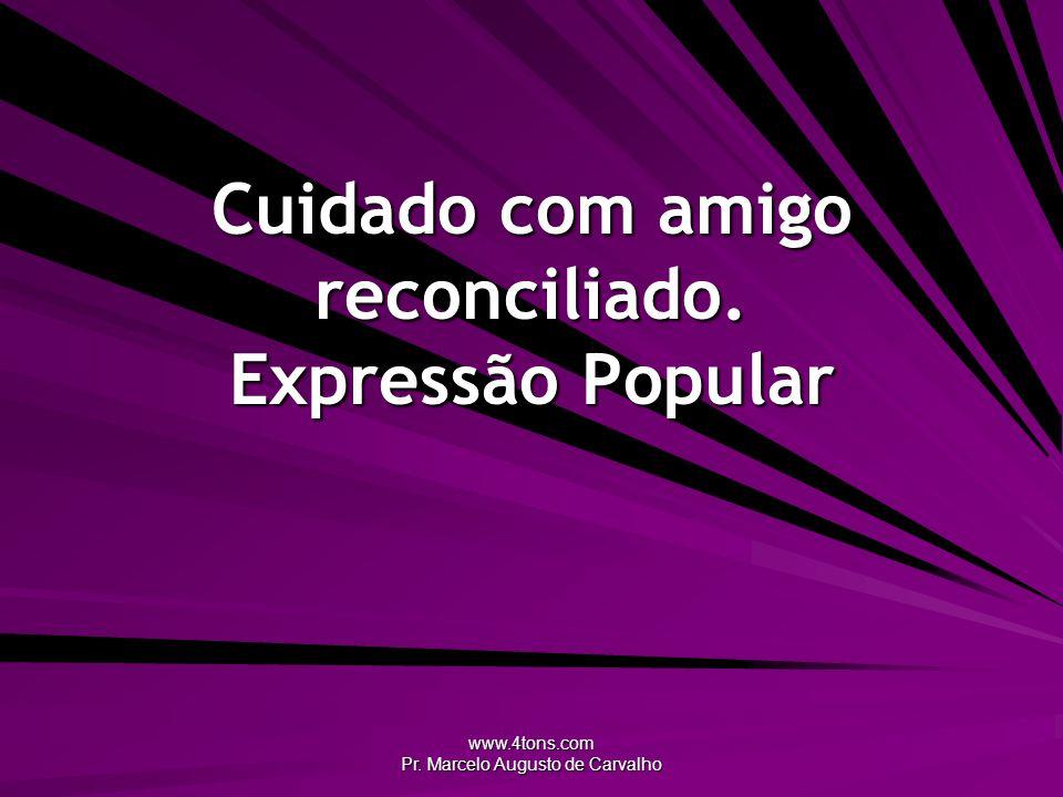 www.4tons.com Pr. Marcelo Augusto de Carvalho Cuidado com amigo reconciliado. Expressão Popular