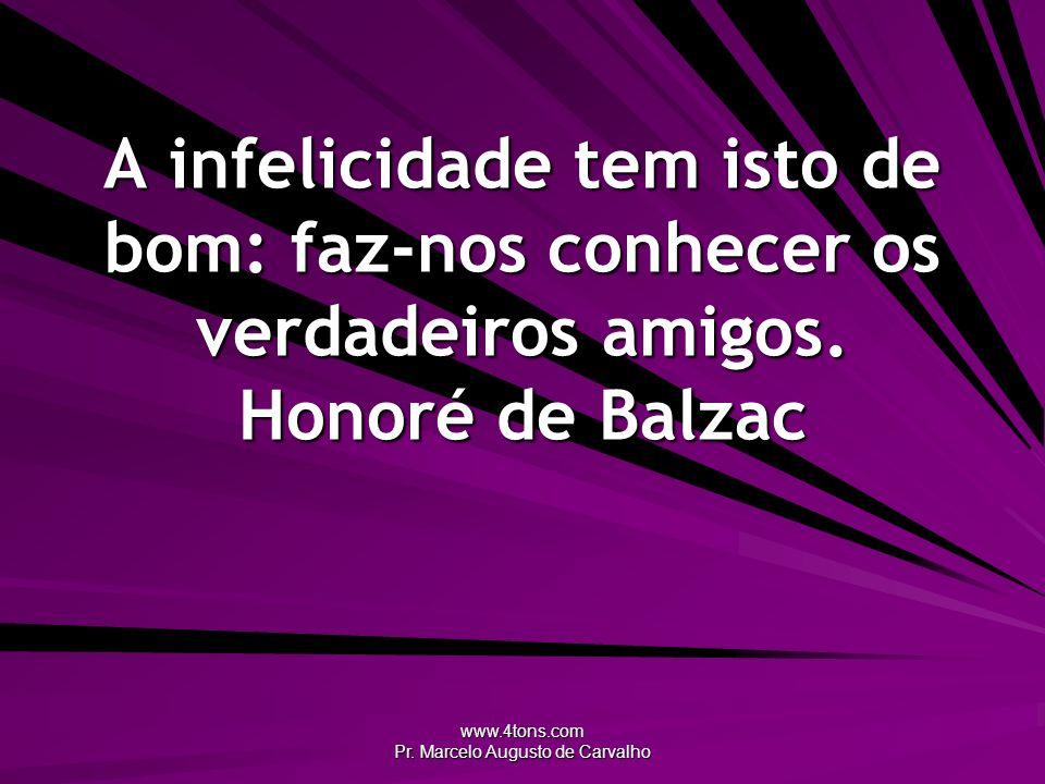 www.4tons.com Pr. Marcelo Augusto de Carvalho A infelicidade tem isto de bom: faz-nos conhecer os verdadeiros amigos. Honoré de Balzac