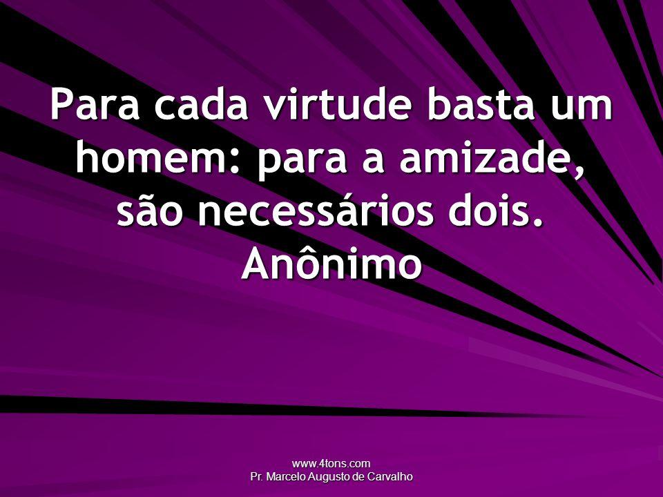 www.4tons.com Pr. Marcelo Augusto de Carvalho Para cada virtude basta um homem: para a amizade, são necessários dois. Anônimo