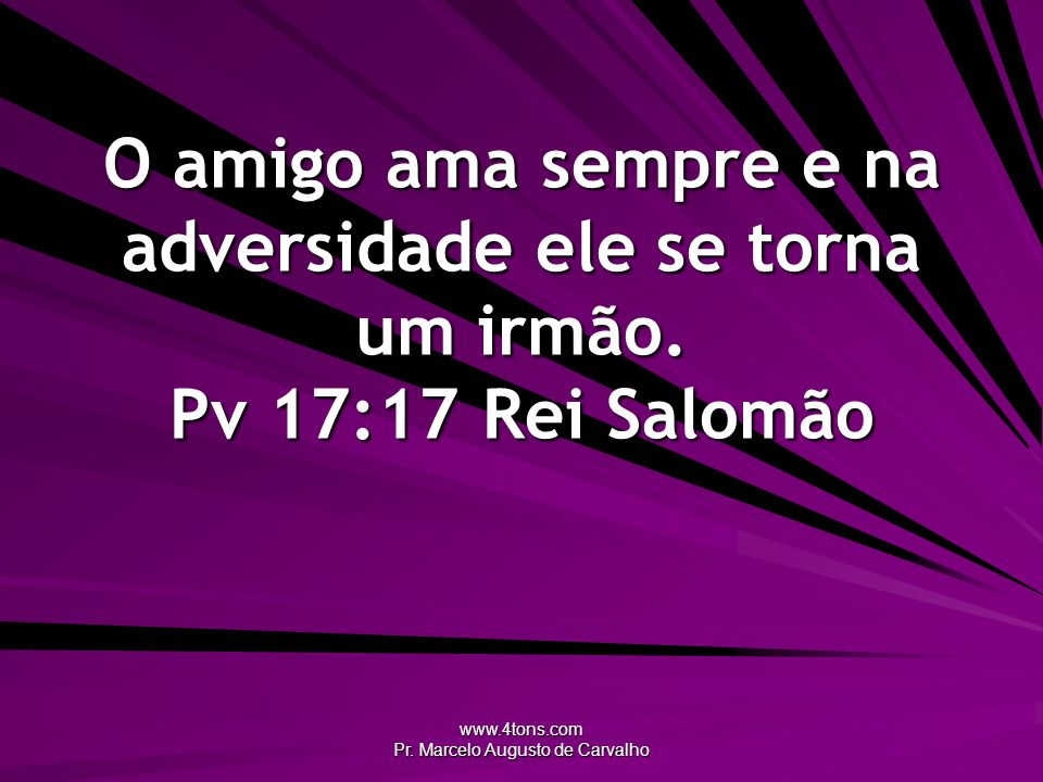 www.4tons.com Pr. Marcelo Augusto de Carvalho O amigo ama sempre e na adversidade ele se torna um irmão. Pv 17:17Rei Salomão