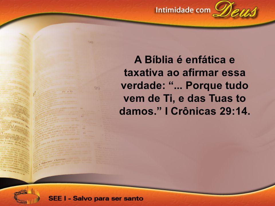 A Bíblia é enfática e taxativa ao afirmar essa verdade:... Porque tudo vem de Ti, e das Tuas to damos. I Crônicas 29:14.