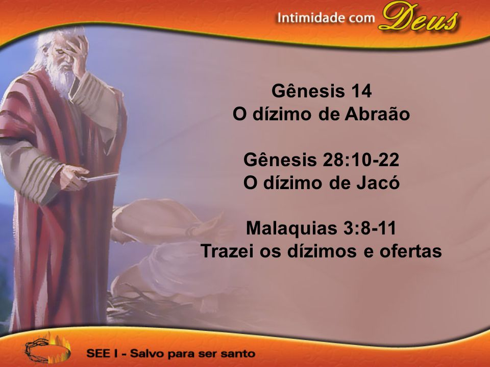 Gênesis 14 O dízimo de Abraão Gênesis 28:10-22 O dízimo de Jacó Malaquias 3:8-11 Trazei os dízimos e ofertas