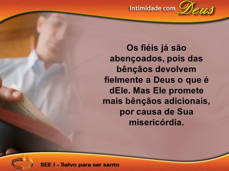 Os fiéis já são abençoados, pois das bênçãos devolvem fielmente a Deus o que é dEle. Mas Ele promete mais bênçãos adicionais, por causa de Sua miseric