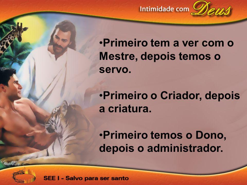 Primeiro tem a ver com o Mestre, depois temos o servo. Primeiro o Criador, depois a criatura. Primeiro temos o Dono, depois o administrador.