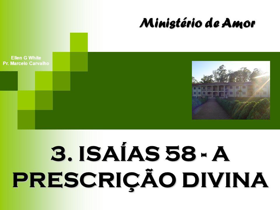 3. ISAÍAS 58 - A PRESCRIÇÃO DIVINA Ministério de Amor Ellen G White Pr. Marcelo Carvalho