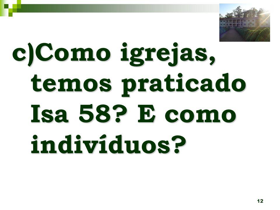 12 c)Como igrejas, temos praticado Isa 58? E como indivíduos?