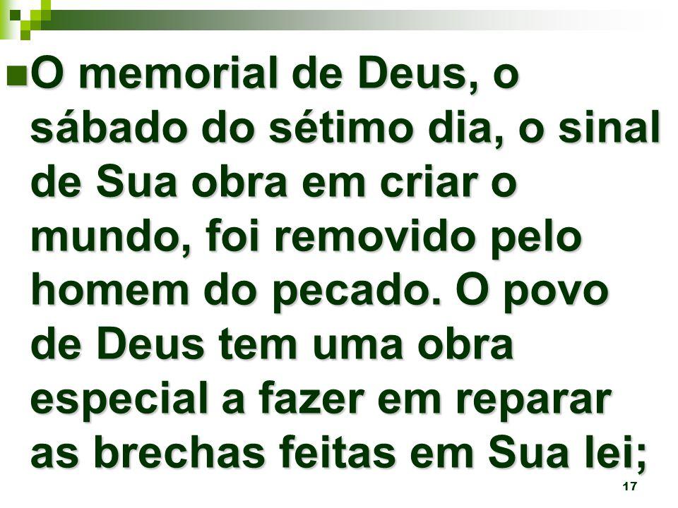 17 O memorial de Deus, o sábado do sétimo dia, o sinal de Sua obra em criar o mundo, foi removido pelo homem do pecado.