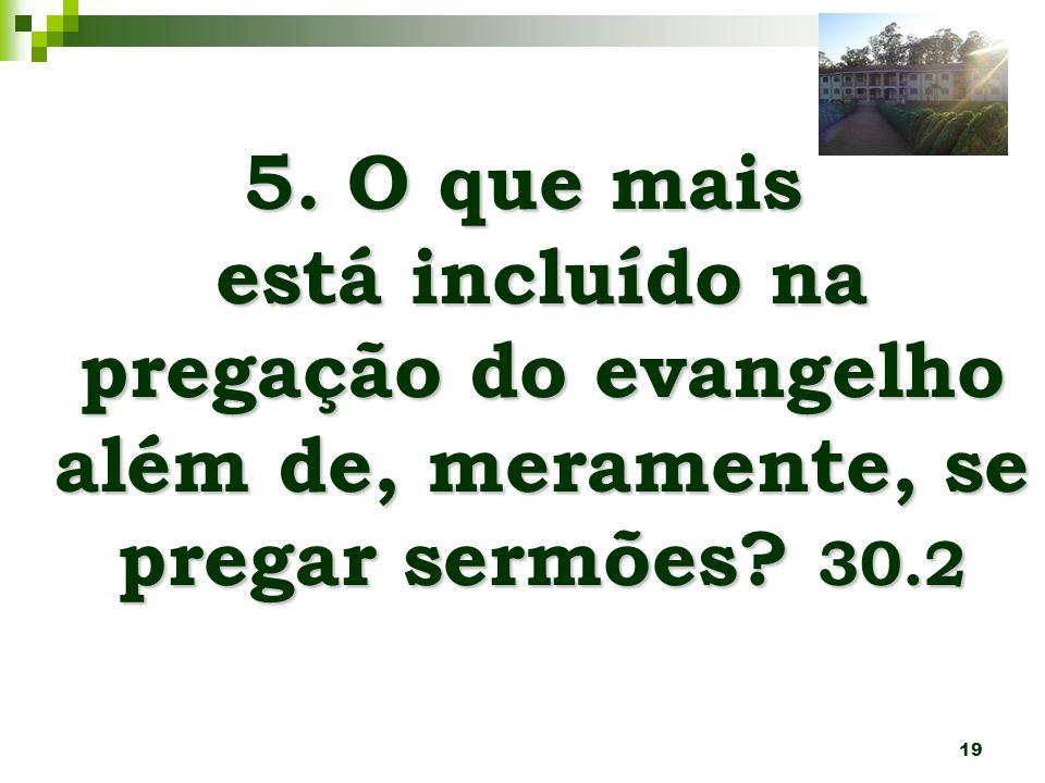19 5. O que mais está incluído na pregação do evangelho além de, meramente, se pregar sermões? 30.2