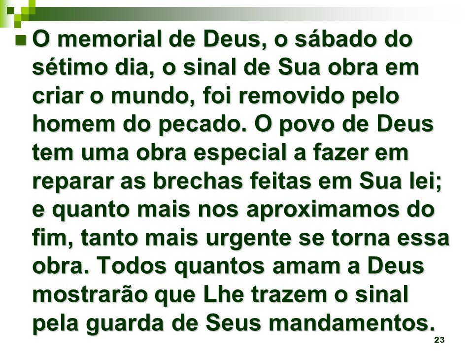 23 O memorial de Deus, o sábado do sétimo dia, o sinal de Sua obra em criar o mundo, foi removido pelo homem do pecado.
