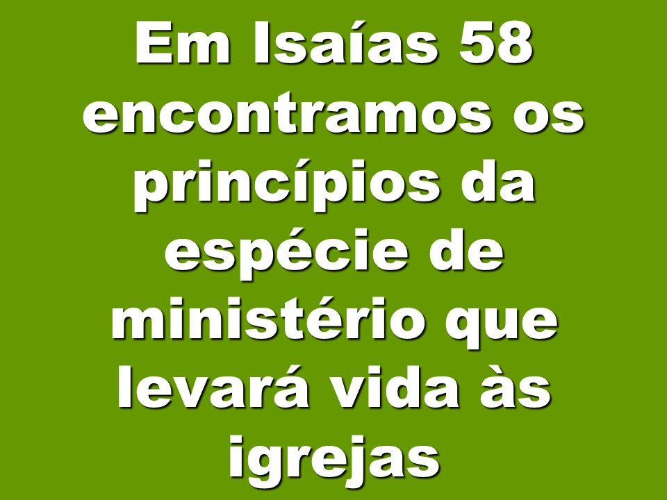 Em Isaías 58 encontramos os princípios da espécie de ministério que levará vida às igrejas