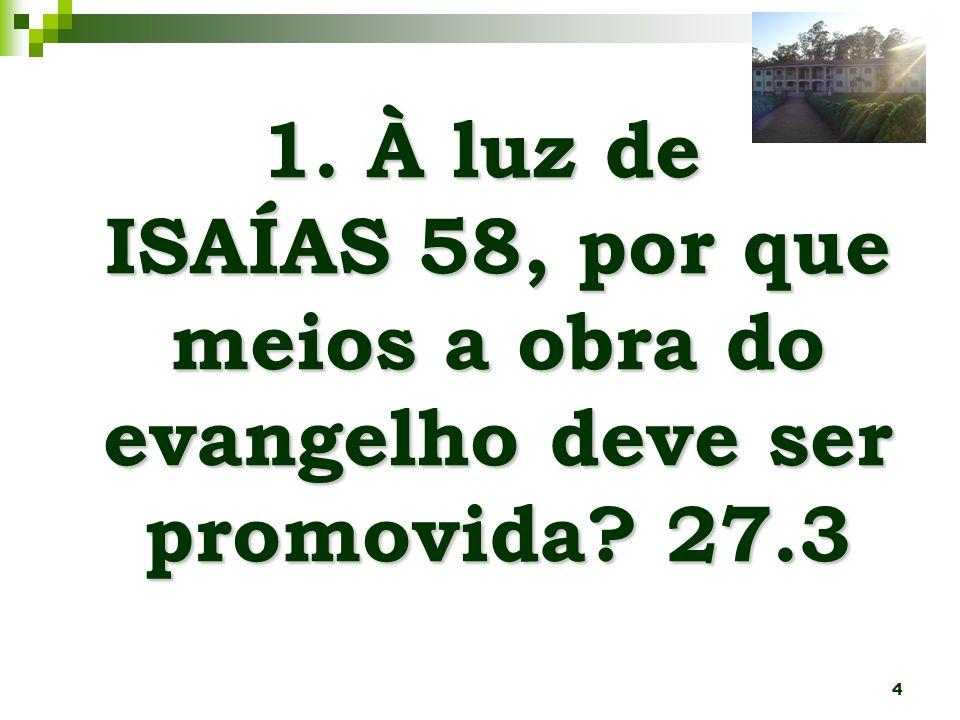 4 1. À luz de ISAÍAS 58, por que meios a obra do evangelho deve ser promovida? 27.3