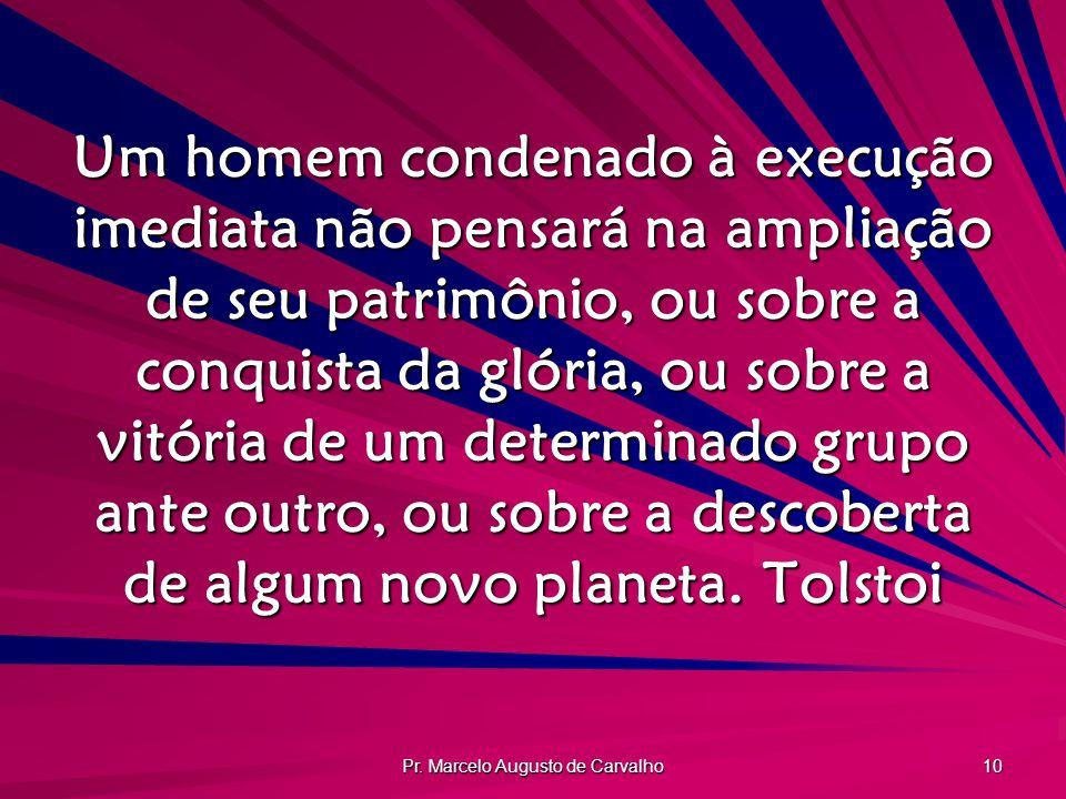 Pr. Marcelo Augusto de Carvalho 10 Um homem condenado à execução imediata não pensará na ampliação de seu patrimônio, ou sobre a conquista da glória,