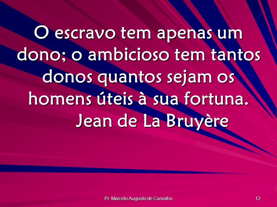 Pr. Marcelo Augusto de Carvalho 12 O escravo tem apenas um dono; o ambicioso tem tantos donos quantos sejam os homens úteis à sua fortuna. Jean de La