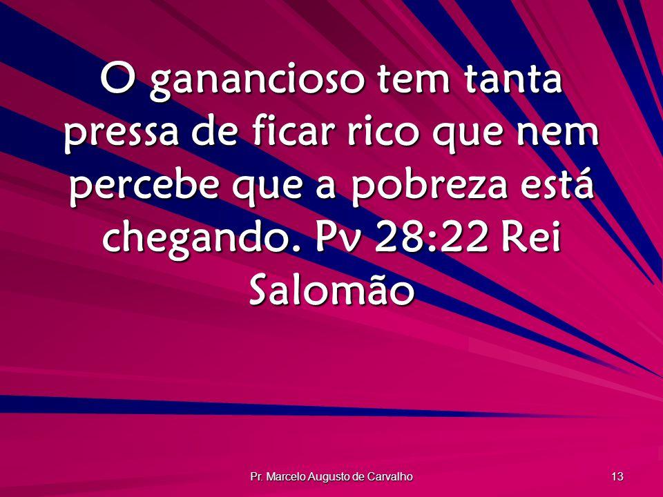 Pr. Marcelo Augusto de Carvalho 13 O ganancioso tem tanta pressa de ficar rico que nem percebe que a pobreza está chegando. Pv 28:22Rei Salomão