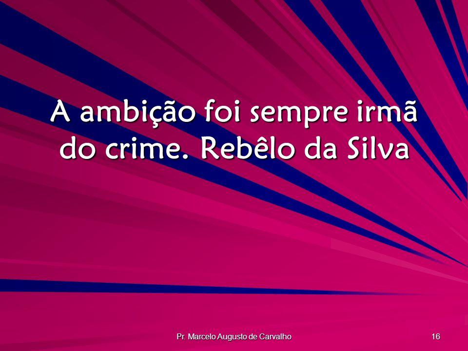 Pr. Marcelo Augusto de Carvalho 16 A ambição foi sempre irmã do crime.Rebêlo da Silva