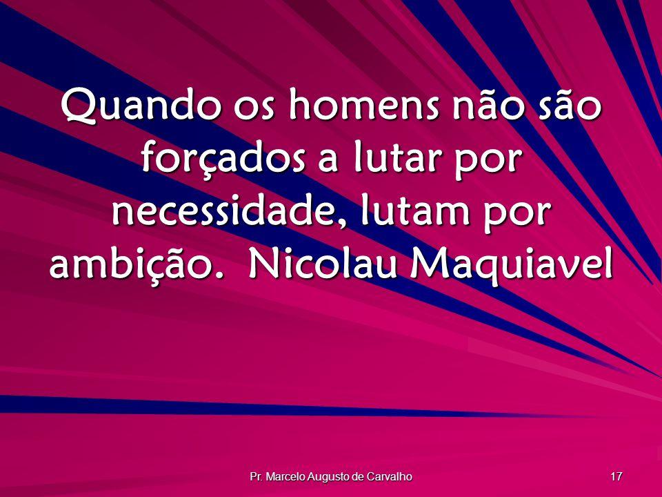 Pr. Marcelo Augusto de Carvalho 17 Quando os homens não são forçados a lutar por necessidade, lutam por ambição.Nicolau Maquiavel