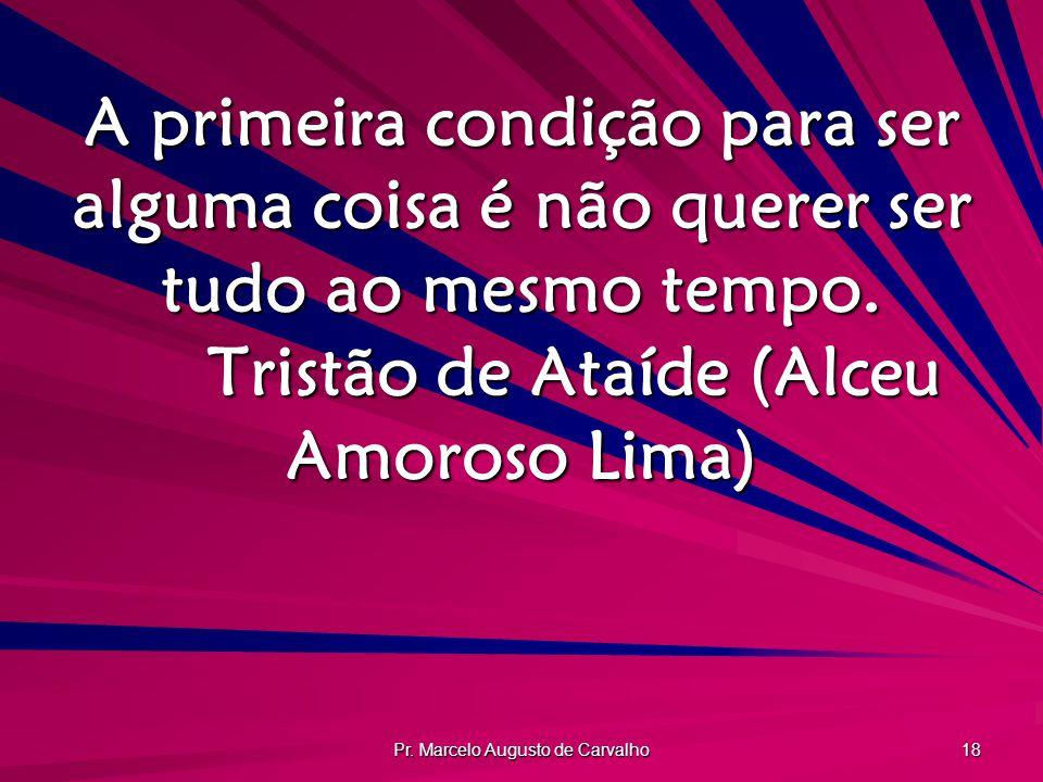 Pr. Marcelo Augusto de Carvalho 18 A primeira condição para ser alguma coisa é não querer ser tudo ao mesmo tempo. Tristão de Ataíde (Alceu Amoroso Li