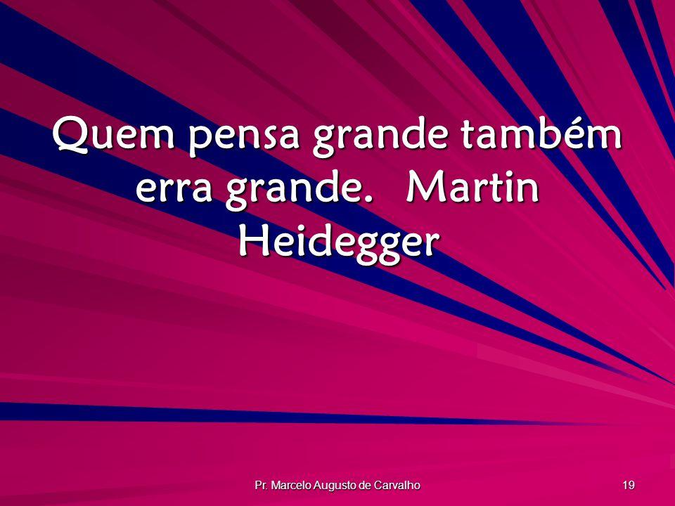 Pr. Marcelo Augusto de Carvalho 19 Quem pensa grande também erra grande.Martin Heidegger