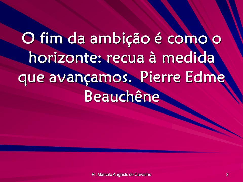 Pr. Marcelo Augusto de Carvalho 2 O fim da ambição é como o horizonte: recua à medida que avançamos.Pierre Edme Beauchêne