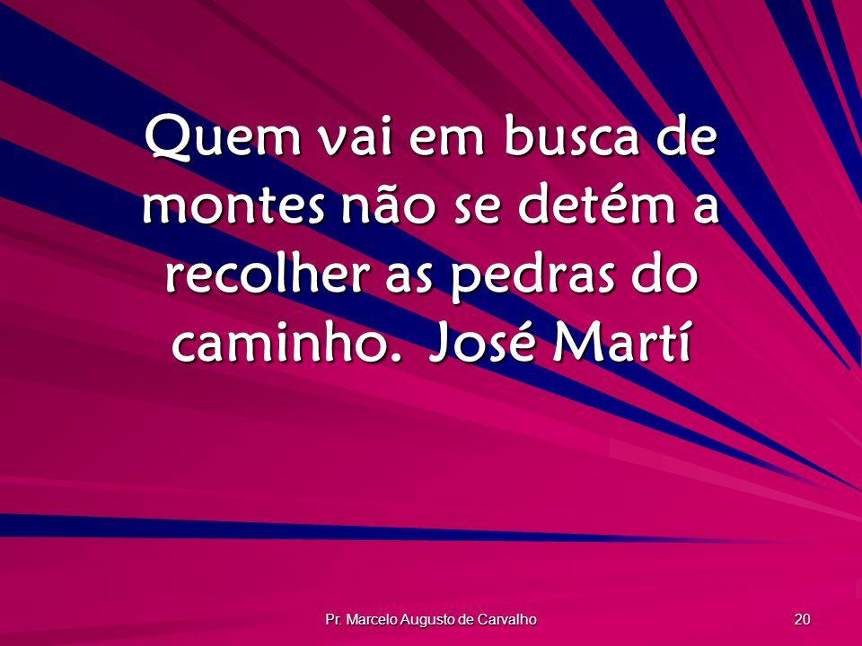 Pr. Marcelo Augusto de Carvalho 20 Quem vai em busca de montes não se detém a recolher as pedras do caminho.José Martí