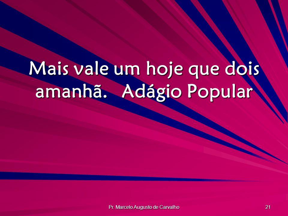 Pr. Marcelo Augusto de Carvalho 21 Mais vale um hoje que dois amanhã.Adágio Popular