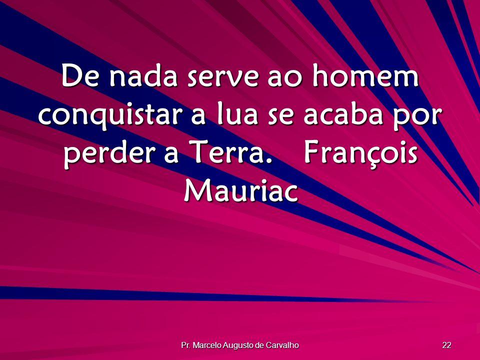 Pr. Marcelo Augusto de Carvalho 22 De nada serve ao homem conquistar a lua se acaba por perder a Terra.François Mauriac
