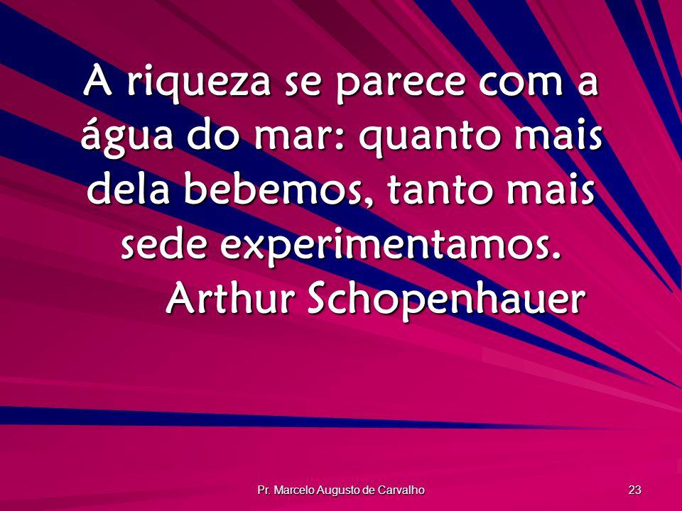 Pr. Marcelo Augusto de Carvalho 23 A riqueza se parece com a água do mar: quanto mais dela bebemos, tanto mais sede experimentamos. Arthur Schopenhaue