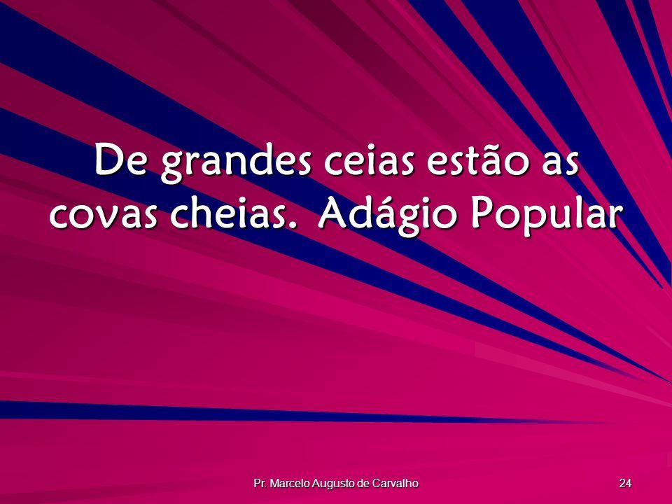 Pr. Marcelo Augusto de Carvalho 24 De grandes ceias estão as covas cheias.Adágio Popular