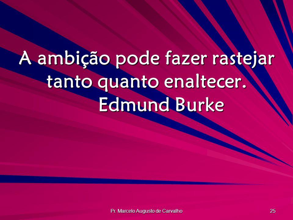 Pr. Marcelo Augusto de Carvalho 25 A ambição pode fazer rastejar tanto quanto enaltecer. Edmund Burke
