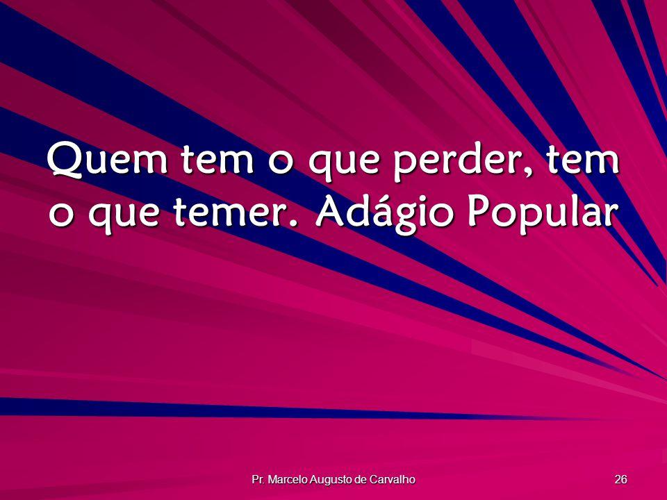 Pr. Marcelo Augusto de Carvalho 26 Quem tem o que perder, tem o que temer.Adágio Popular