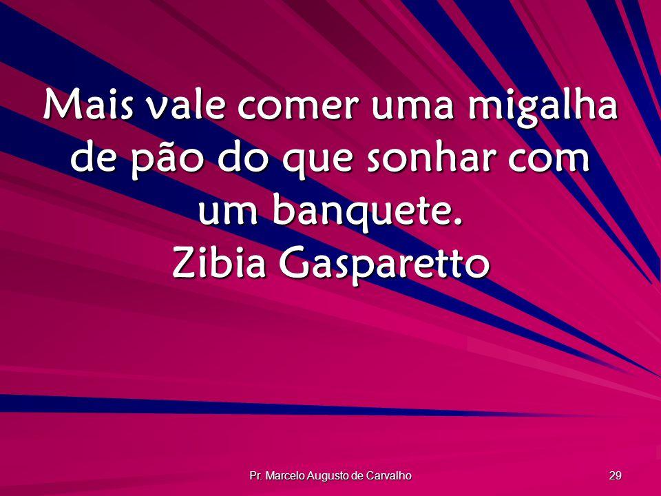 Pr. Marcelo Augusto de Carvalho 29 Mais vale comer uma migalha de pão do que sonhar com um banquete. Zibia Gasparetto