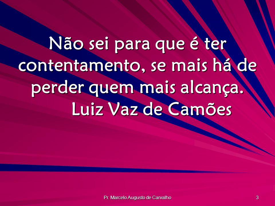 Pr. Marcelo Augusto de Carvalho 3 Não sei para que é ter contentamento, se mais há de perder quem mais alcança. Luiz Vaz de Camões